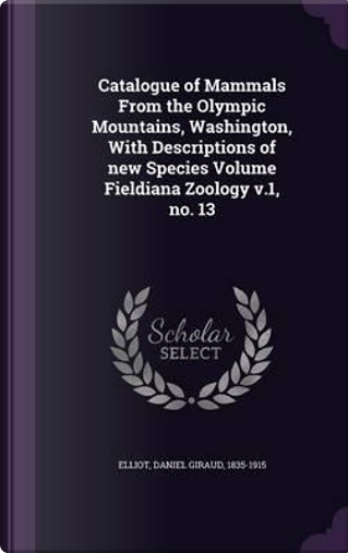 Catalogue of Mammals from the Olympic Mountains, Washington, with Descriptions of New Species Volume Fieldiana Zoology V.1, No. 13 by Daniel Giraud Elliot