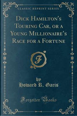 Dick Hamilton's Touring Car, or a Young Millionaire's Race for a Fortune (Classic Reprint) by Howard R. Garis