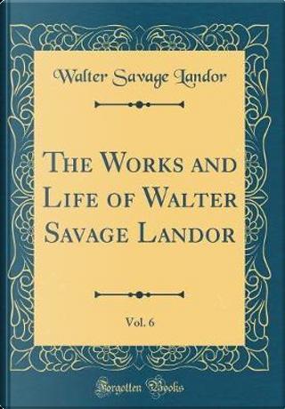 The Works and Life of Walter Savage Landor, Vol. 6 (Classic Reprint) by Walter Savage Landor
