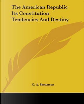 The American Republic Its Constitution Tendencies And Destiny by Orestes A. Brownson