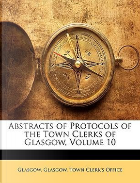 Abstracts of Protocols of the Town Clerks of Glasgow, Volume 10 by Glasgow