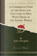 A Comparative View of the State and Faculties of Man With Those of the Animal World (Classic Reprint) by John Gregory