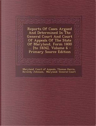 Reports of Cases Argued and Determined in the General Court and Court of Appeals of the State of Maryland, Form 1800 ... [To 1826], Volume 6 - Primary by Thomas Harris