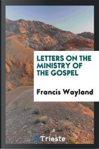 Letters on the ministry of the Gospel by Francis Wayland