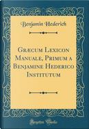 Græcum Lexicon Manuale, Primum a Benjamine Hederico Institutum (Classic Reprint) by Benjamin Hederich