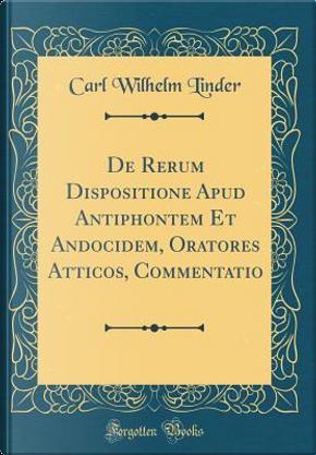 De Rerum Dispositione Apud Antiphontem Et Andocidem, Oratores Atticos, Commentatio (Classic Reprint) by Carl Wilhelm Linder
