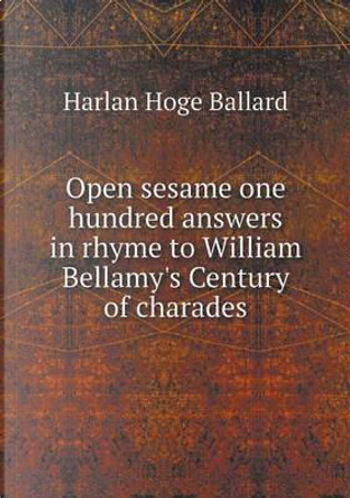 Open Sesame One Hundred Answers in Rhyme to William Bellamy's Century of Charades by Harlan Hoge Ballard