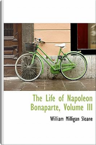 The Life of Napoleon Bonaparte, Volume III by William Milligan Sloane