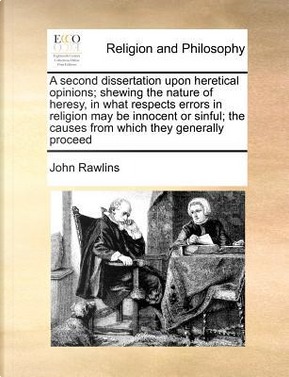 A Second Dissertation Upon Heretical Opinions; Shewing the Nature of Heresy, in What Respects Errors in Religion May Be Innocent or Sinful; The Caus by John Rawlins