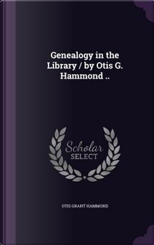 Genealogy in the Library/By Otis G. Hammond by Otis Grant Hammond