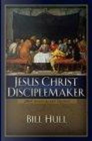 Jesus Christ, Disciplemaker by Bill Hull