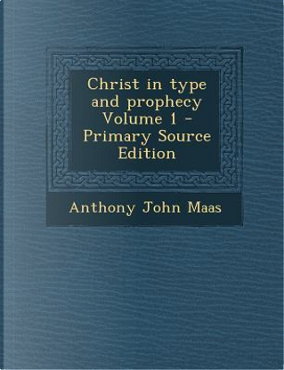 Christ in Type and Prophecy Volume 1 - Primary Source Edition by Anthony John Maas