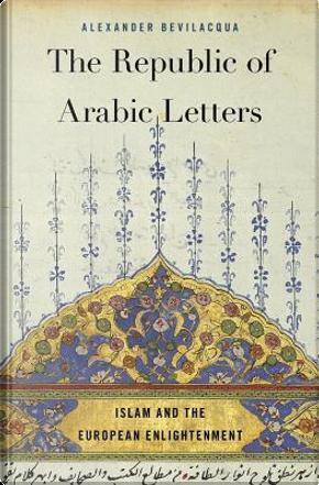 The Republic of Arabic Letters by Alexander Bevilacqua