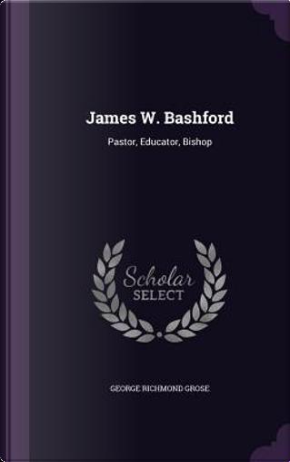 James W. Bashford, Pastor, Educator, Bishop by George Richmond Grose