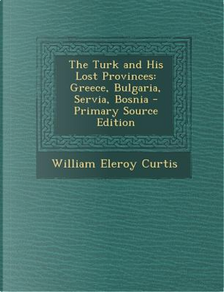 Turk and His Lost Provinces by William Eleroy Curtis