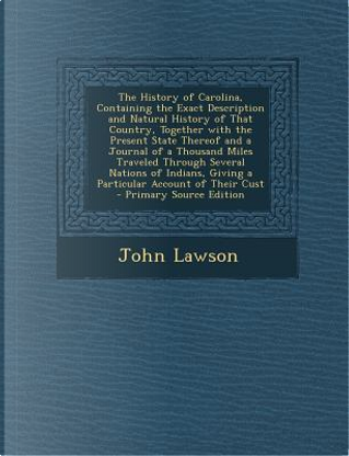 The History of Carolina, Containing the Exact Description and Natural History of That Country, Together with the Present State Thereof and a Journal O by John Lawson