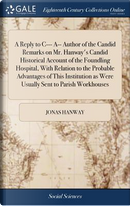 A Reply to C--- A-- Author of the Candid Remarks on Mr. Hanway's Candid Historical Account of the Foundling Hospital, with Relation to the Probable ... as Were Usually Sent to Parish Workhouses by Jonas Hanway