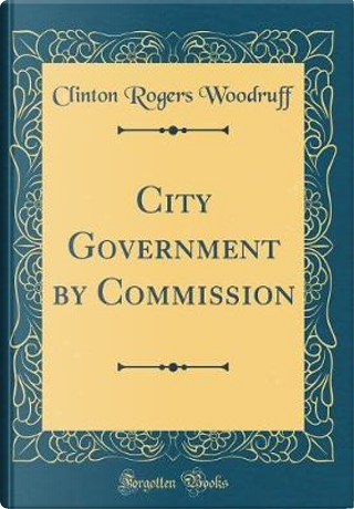 City Government by Commission (Classic Reprint) by Clinton Rogers Woodruff