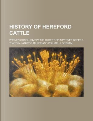 History of Hereford Cattle; Proven Conclusively the Oldest of Improved Breeds by Timothy Lathrop Miller