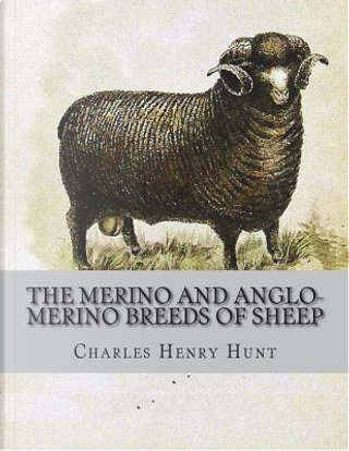 The Merino and Anglo-Merino Breeds of Sheep by Charles Henry Hunt
