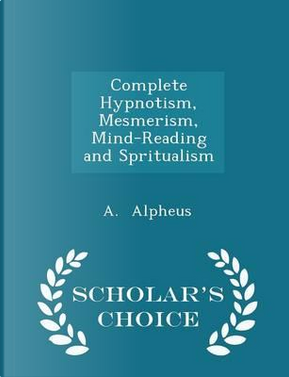 Complete Hypnotism, Mesmerism, Mind-Reading and Spritualism - Scholar's Choice Edition by A Alpheus
