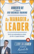 Da manager a leader. Gestire con autorevolezza se stessi, gli altri e il proprio business by Roberto Re