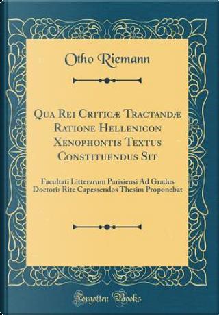 Qua Rei Criticæ Tractandæ Ratione Hellenicon Xenophontis Textus Constituendus Sit by Otho Riemann