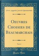 Oeuvres Choisies de Beaumarchais, Vol. 4 (Classic Reprint) by Pierre Augustin Caron de Beaumarchais