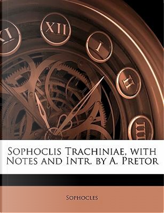 Sophoclis Trachiniae, with Notes and Intr. by A. Pretor by Sophocles
