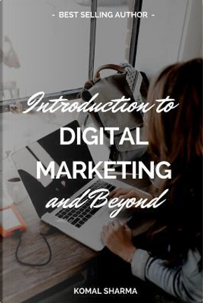 Introduction To Digital Marketing And Beyond by KOMAL SHARMA