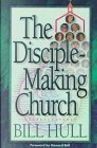 The Disciple-Making Church by Bill Hull