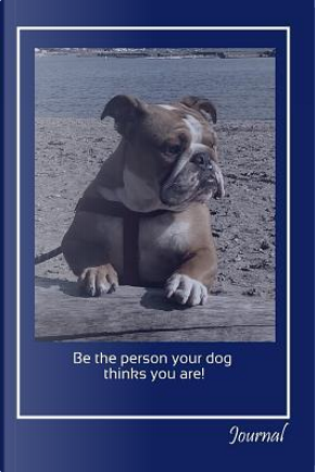 Be the Person Your Dog Thinks You Are! Journal by Jaxsonthebulldog