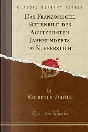Das Französische Sittenbild des Achtzehnten Jahrhunderts im Kupferstich (Classic Reprint) by Cornelius Gurlitt