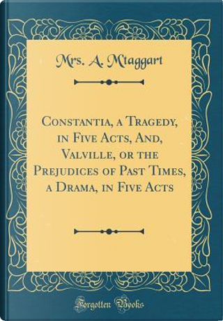 Constantia, a Tragedy, in Five Acts, And, Valville, or the Prejudices of Past Times, a Drama, in Five Acts (Classic Reprint) by Mrs. A. M'taggart