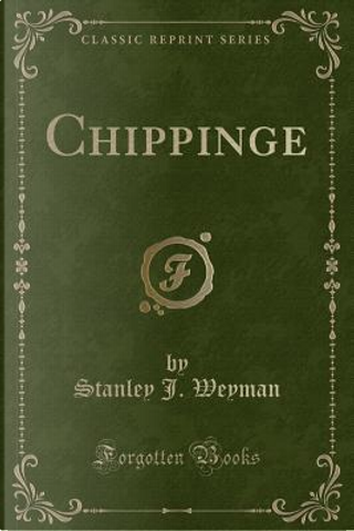 Chippinge (Classic Reprint) by Stanley J. Weyman