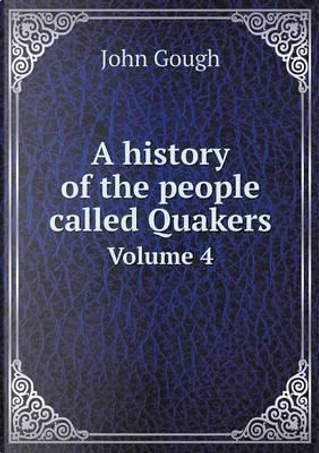 A History of the People Called Quakers Volume 4 by John Gough