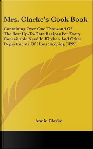 Mrs. Clarke's Cook Book by Annie Clarke
