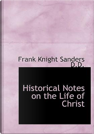 Historical Notes on the Life of Christ by Frank Knight Sanders