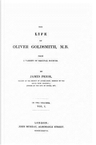 The Life of Oliver Goldsmith, M. B. from a Variety of Original Sources by James Prior