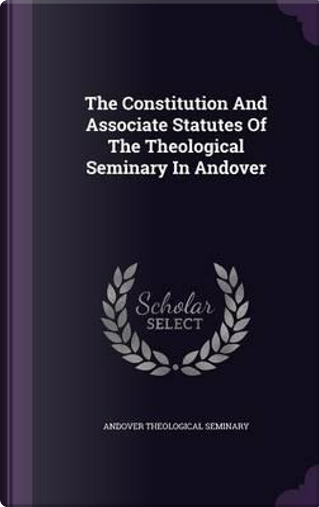 The Constitution and Associate Statutes of the Theological Seminary in Andover by Andover Theological Seminary