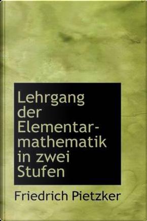 Lehrgang Der Elementar-Mathematik in Zwei Stufen by Friedrich Pietzker