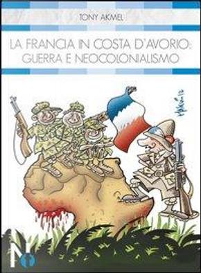 La Francia in Costa d'Avorio. Guerra e neocolonialismo by Tony Akmel