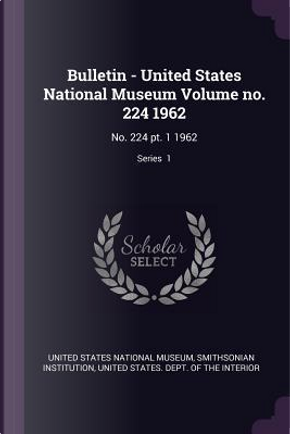 Bulletin - United States National Museum Volume No. 224 1962 by Smithsonian Institution
