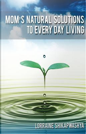 Mom's Natural Solution to Everyday Living by Lorraine S. Shikapwashya