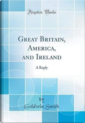 Great Britain, America, and Ireland by Goldwin Smith
