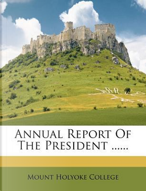 Annual Report of the President ...... by Mount Holyoke College