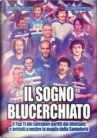 Il sogno blucerchiato. Il Top 11 dei calciatori partiti dai dilettanti e arrivati a vestire la maglia della Sampdoria by Alberto Bertolotto