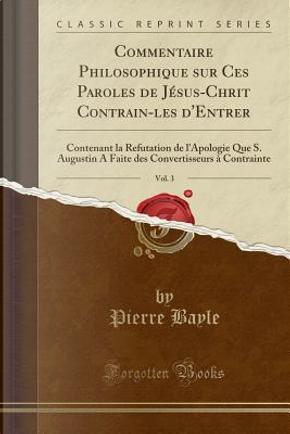 Commentaire Philosophique sur Ces Paroles de Jésus-Chrit Contrain-les d'Entrer, Vol. 3 by Pierre Bayle