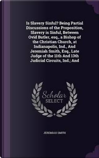 Is Slavery Sinful? Being Partial Discussions of the Proposition, Slavery Is Sinful, Between Ovid Butler, Esq., a Bishop of the Christian Church, at ... 11th and 13th Judicial Circuits, Ind.; And by Jeremiah Smith