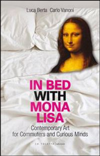 In bed with Mona Lisa. Contemporary art for commuters and curious minds by Luca Berta